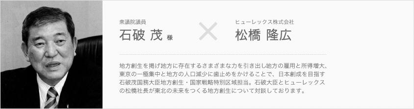 衆議院議員 石破 茂 様 × ヒューレックス株式会社 松橋 隆広
